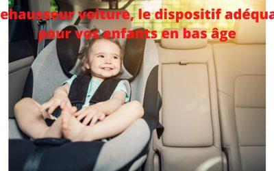 Le réhausseur voiture, pour assurer une meilleure sécurité de votre enfant